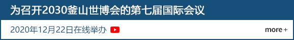 为召开2030釜山世博会的第七届国际会议 2020年12月22日在线举办  more +