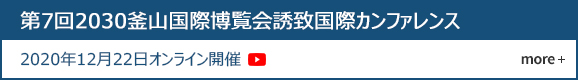 第7回2030釜山国際博覧会誘致国際カンファレンス 2020年12月22日オンライン開催  more +