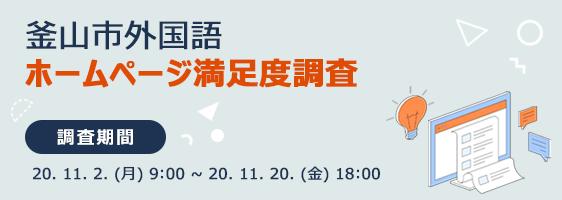 釜山市外国語 ホームページ満足度調査  調査期間 : 20. 11. 2. (月) 9:00 ~ 20. 11. 20. (金) 18:00