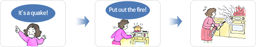 If a fire starts, put it out quickly and calmly. There will be three times to control the fire during the earthquake stages: before the major shaking begins; right after the shaking has stopped and lastly, when the fire has just begun.